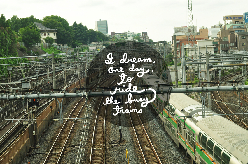 I dream, one day, to ride the busy trains